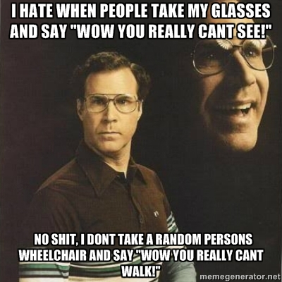 i hate when people take my glasses and say wow you really can see