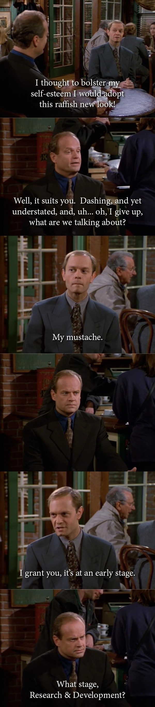 A Frasier tv show character tells his friend he's adopted a new look by growing a mustache only he has no visible mustache to which his friend replies what stage is your mustache at, research and development?